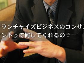 フランチャイズビジネスのコンサルタントって何してくれるの?