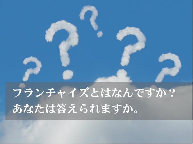 フランチャイズとはなんですか? あなたは答えられますか。